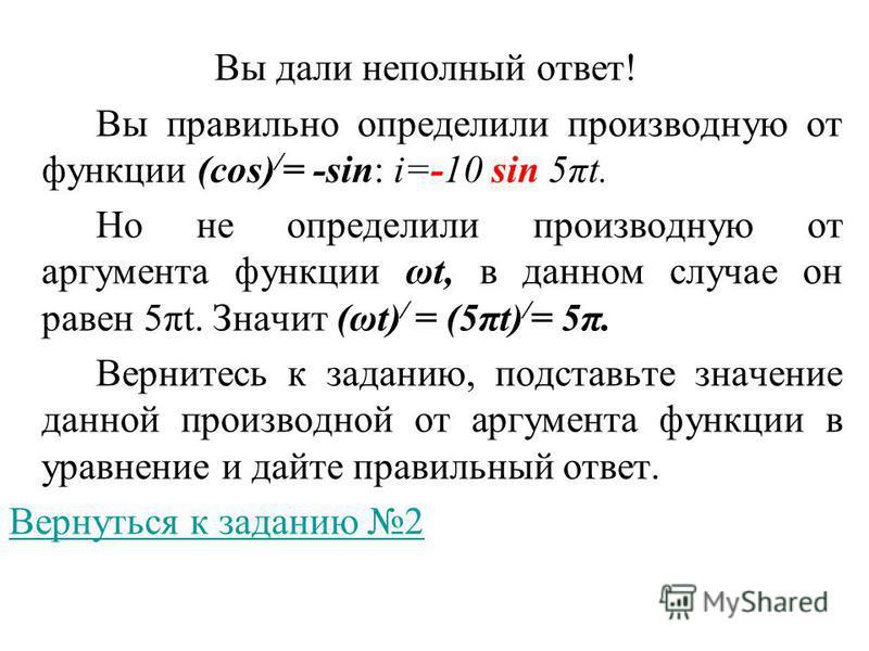 Вы дали неполный ответ! Вы правильно определили производную от функции (cos) / = -sin: i=-10 sin 5πt. Но не определили производную от аргумента функции ωt, в данном случае он равен 5πt. Значит (ωt) / = (5πt) / = 5π. Вернитесь к заданию, подставьте зн
