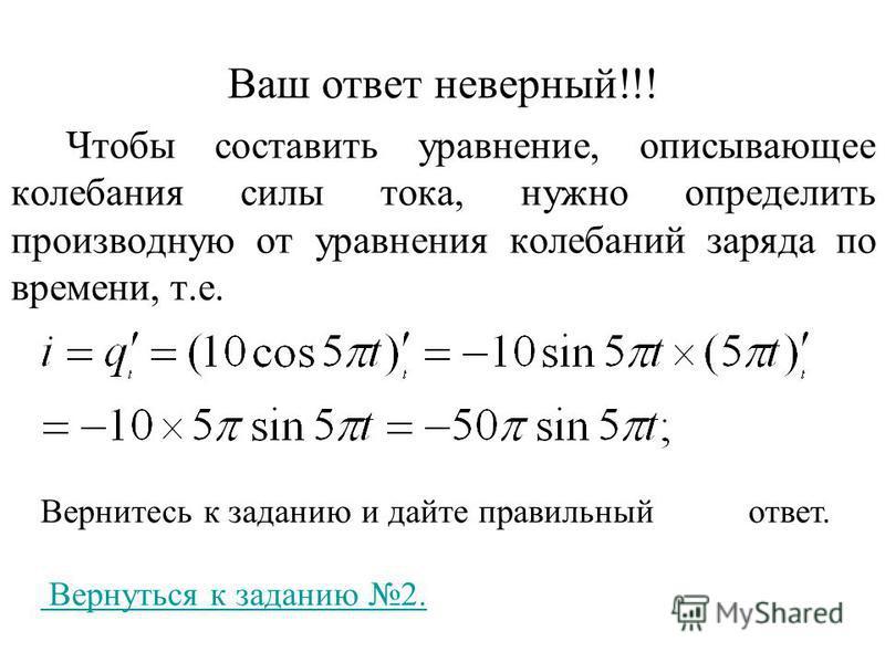 Ваш ответ неверный!!! Чтобы составить уравнение, описывающее колебания силы тока, нужно определить производную от уравнения колебаний заряда по времени, т.е. Вернитесь к заданию и дайте правильный ответ. Вернуться к заданию 2.