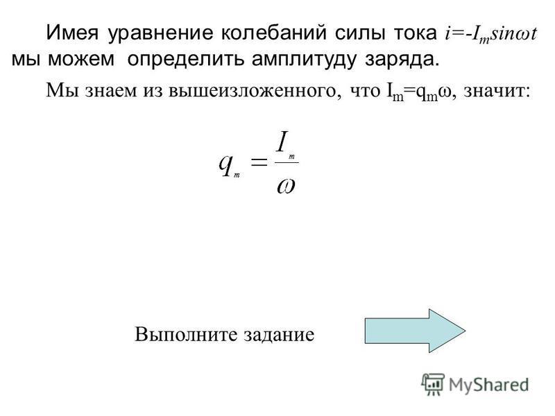 Имея уравнение колебаний силы тока i=-I m sinωt мы можем определить амплитуду заряда. Мы знаем из вышеизложенного, что I m =q m ω, значит: Выполните задание
