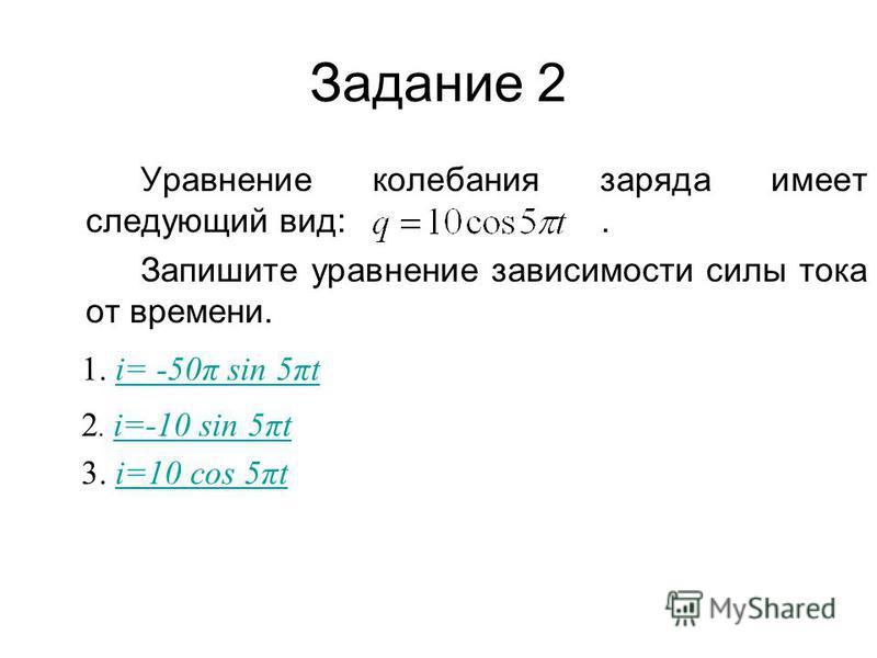 Задание 2 Уравнение колебания заряда имеет следующий вид:. Запишите уравнение зависимости силы тока от времени. 1. i= -50π sin 5πti= -50π sin 5πt 2. i=-10 sin 5πt i=-10 sin 5πt 3. i=10 cos 5πti=10 cos 5πt