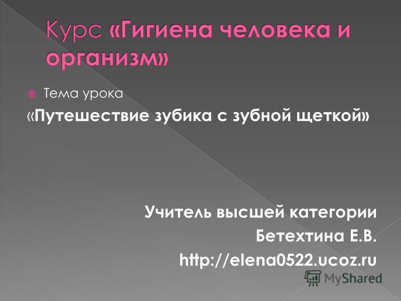 Тема урока « Путешествие зубика с зубной щеткой» Учитель высшей категории Бетехтина Е.В. http://еlena0522.ucoz.ru