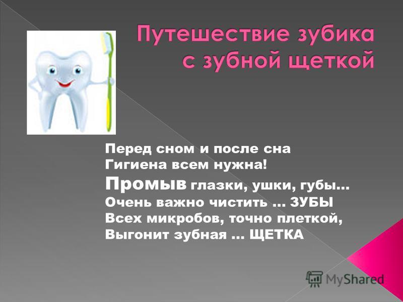 Перед сном и после сна Гигиена всем нужна! Промыв глазки, ушки, губы... Очень важно чистить... ЗУБЫ Всех микробов, точно плеткой, Выгонит зубная... ЩЕТКА