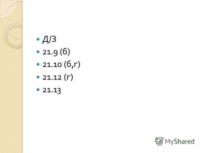 Д / З 21.9 ( б ) 21.10 ( б, г ) 21.12 ( г ) 21.13