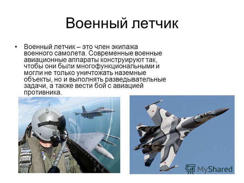 Военный летчик Военный летчик – это член экипажа военного самолета. Современные военные авиационные аппараты конструируют так, чтобы они были многофункциональными и могли не только уничтожать наземные объекты, но и выполнять разведывательные задачи,