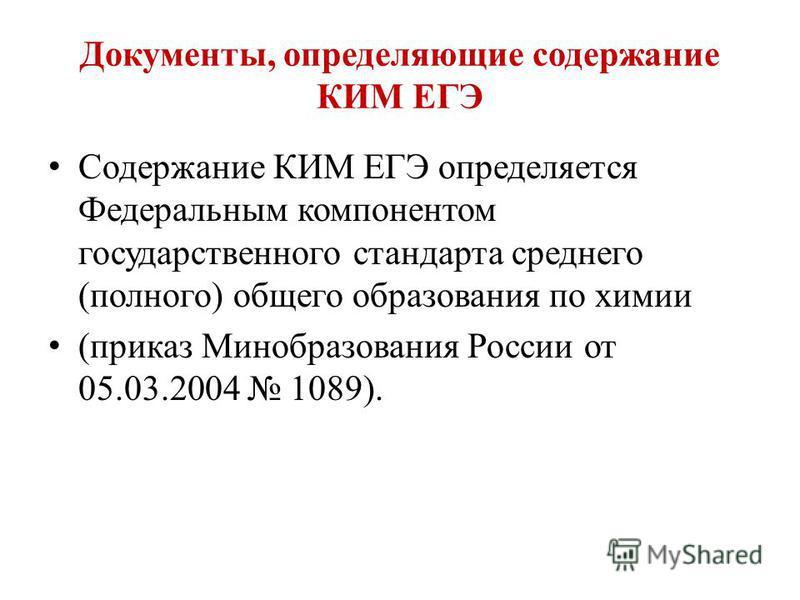 Документы, определяющие содержание КИМ ЕГЭ Содержание КИМ ЕГЭ определяется Федеральным компонентом государственного стандарта среднего (полного) общего образования по химии (приказ Минобразования России от 05.03.2004 1089).
