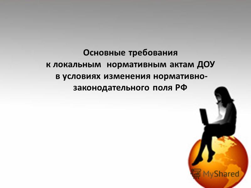 Основные требования к локальным нормативным актам ДОУ в условиях изменения нормативно- законодательного поля РФ