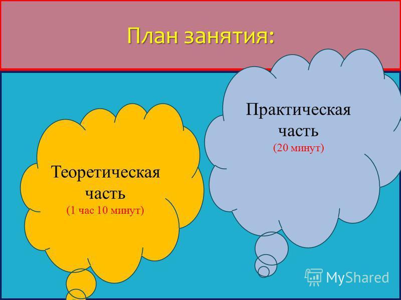 План занятия: Теоретическая часть (1 час 10 минут) Практическая часть (20 минут)
