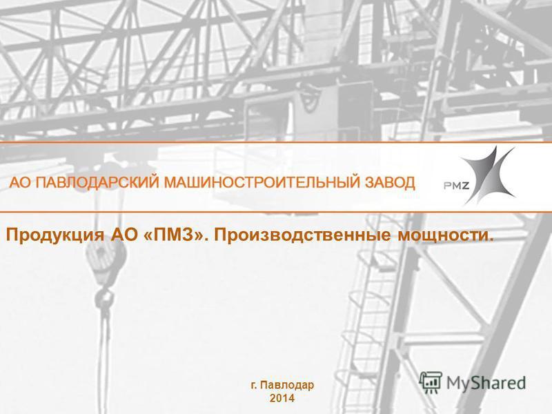 Продукция АО «ПМЗ». Производственные мощности. г. Павлодар 2014