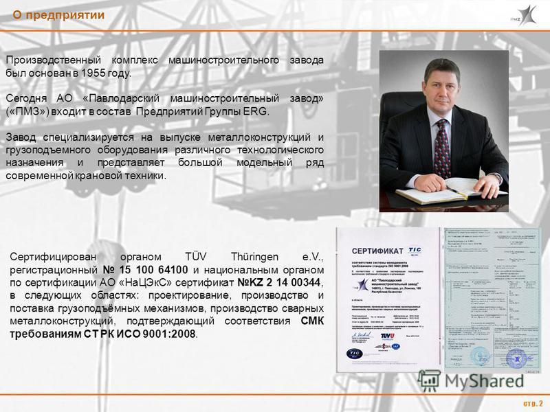 О предприятии стр. 2 Производственный комплекс машиностроительного завода был основан в 1955 году. Сегодня АО «Павлодарский машиностроительный завод» («ПМЗ») входит в состав Предприятий Группы ERG. Завод специализируется на выпуске металлоконструкций