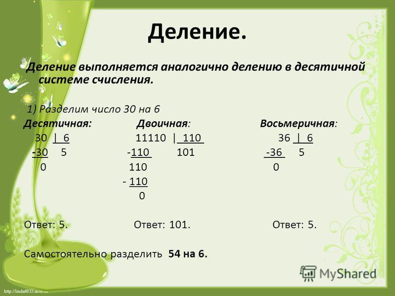 http://linda6035.ucoz.ru/ Деление. Деление выполняется аналогично делению в десятичной системе счисления. 1) Разделим число 30 на 6 Десятичная: Двоичная: Восьмеричная: 30 | 6 11110 |_110 36 |_6 -30 5 -110 101 -36 5 0 110 0 - 110 0 Ответ: 5. Ответ: 10