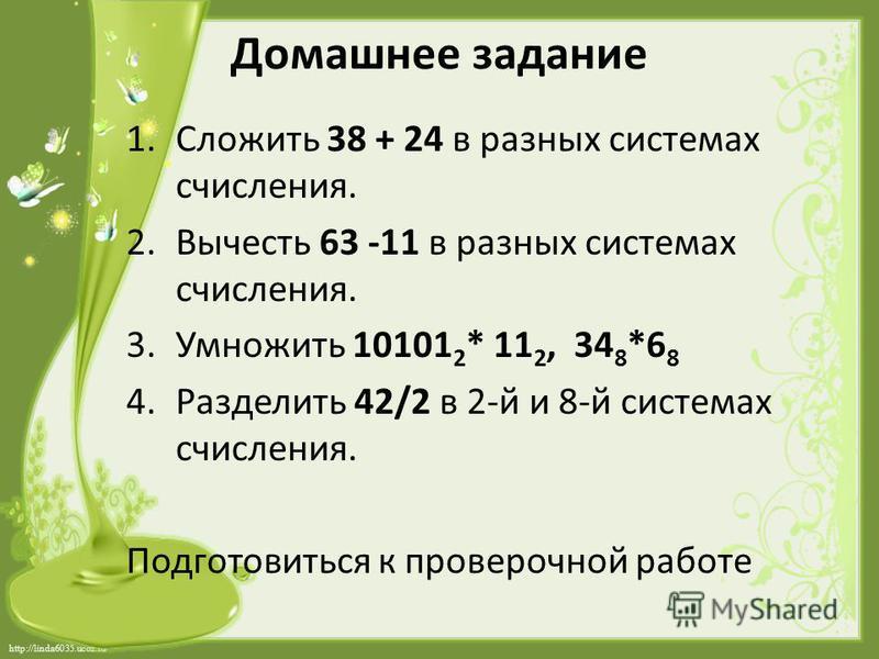 http://linda6035.ucoz.ru/ Домашнее задание 1. Сложить 38 + 24 в разных системах счисления. 2. Вычесть 63 -11 в разных системах счисления. 3. Умножить 10101 2 * 11 2, 34 8 *6 8 4. Разделить 42/2 в 2-й и 8-й системах счисления. Подготовиться к провероч