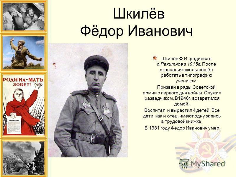 Шкилёв Фёдор Иванович Шкилёв Ф.И. родился в с.Ракитное в 1915 г. После окончания школы пошёл работать в типографию учеником. Призван в ряды Советской армии с первого дня войны. Служил разведчиком. В1946 г. возвратился домой. Воспитал и вырастил 4 дет