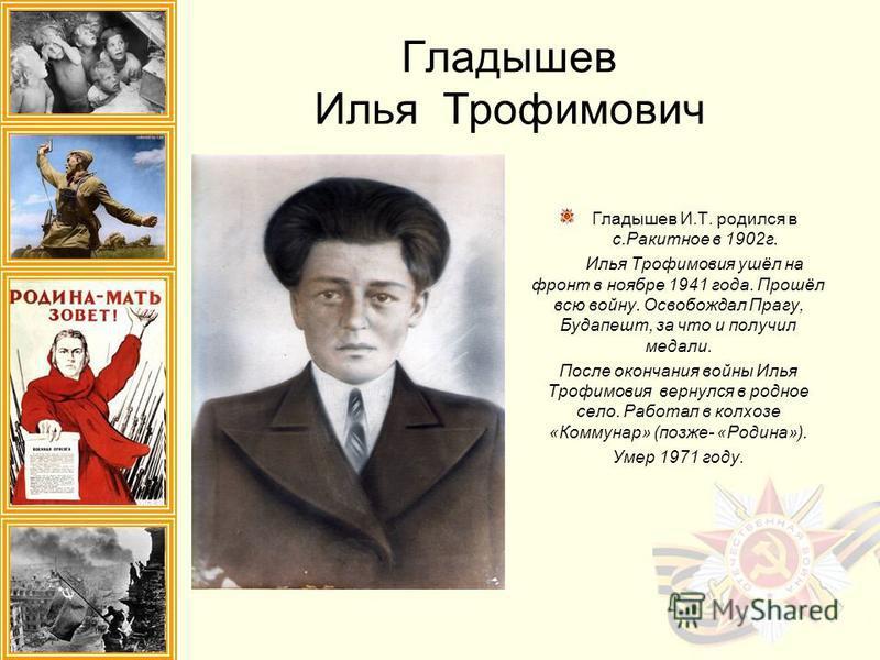 Гладышев Илья Трофимович Гладышев И.Т. родился в с.Ракитное в 1902 г. Илья Трофимовия ушёл на фронт в ноябре 1941 года. Прошёл всю войну. Освобождал Прагу, Будапешт, за что и получил медали. После окончания войны Илья Трофимовия вернулся в родное сел