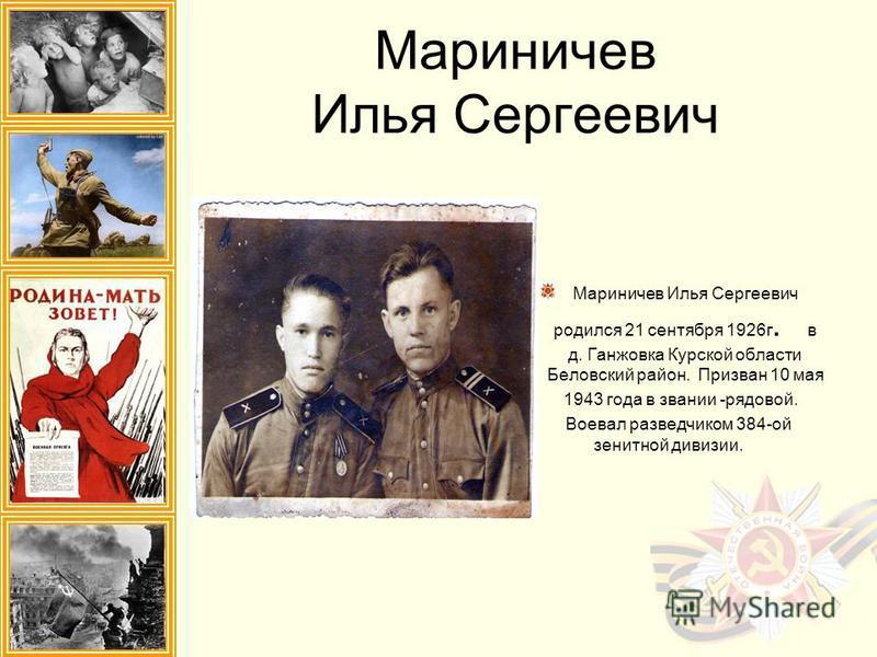 Мариничев Илья Сергеевич Мариничев Илья Сергеевич родился 21 сентября 1926 г. в д. Ганжовка Курской области Беловский район. Призван 10 мая 1943 года в звании -рядовой. Воевал разведчиком 384-ой зенитной дивизии.