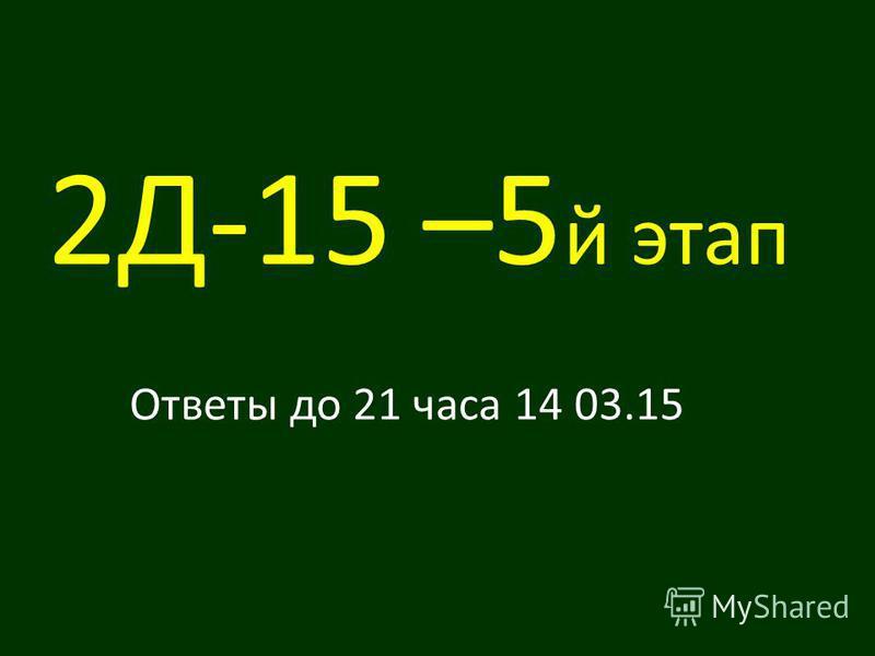 2Д-15 –5 й этап Ответы до 21 часа 14 03.15