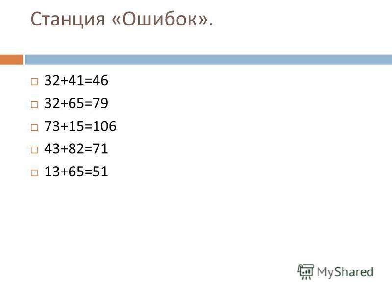 Станция « Ошибок ». 32+41=46 32+65=79 73+15=106 43+82=71 13+65=51