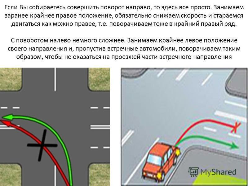 Если Вы собираетесь совершить поворот направо, то здесь все просто. Занимаем заранее крайнее правое положение, обязательно снижаем скорость и стараемся двигаться как можно правее, т.е. поворачиваем тоже в крайний правый ряд. С поворотом налево немног