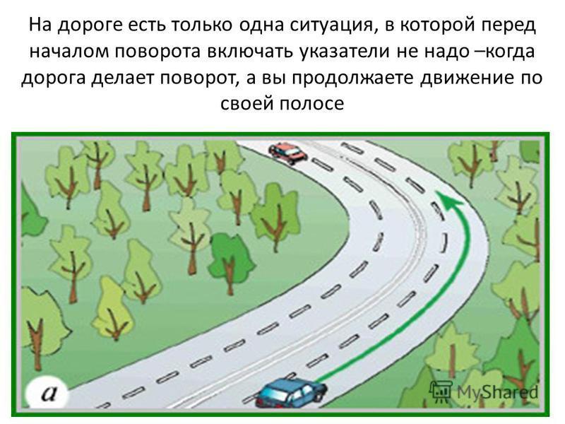 На дороге есть только одна ситуация, в которой перед началом поворота включать указатели не надо –когда дорога делает поворот, а вы продолжаете движение по своей полосе