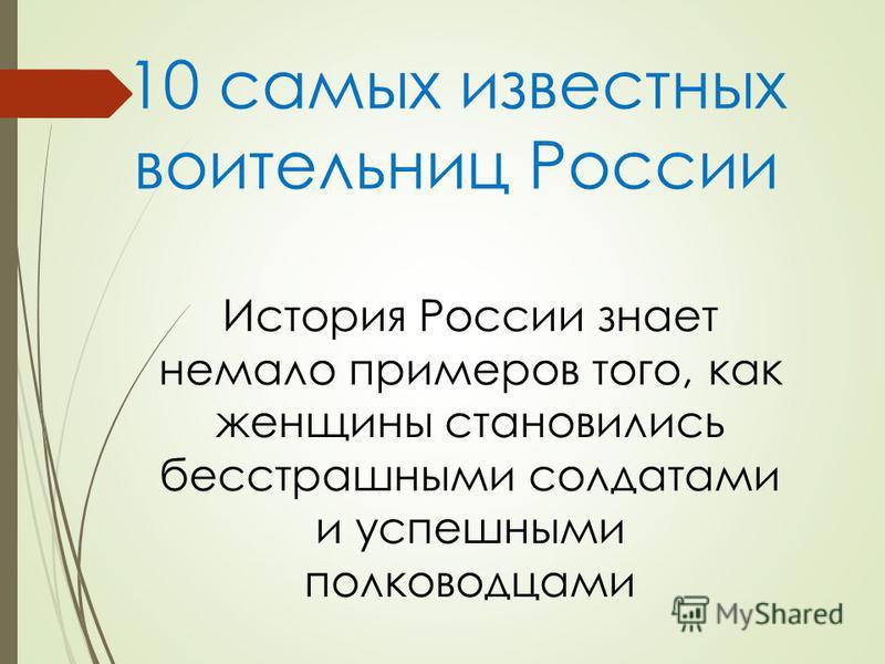 10 самых известных воительниц России История России знает немало примеров того, как женщины становились бесстрашными солдатами и успешными полководцами