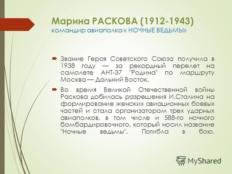 Марина РАСКОВА (1912-1943) командир авиаполка « НОЧНЫЕ ВЕДЬМЫ» Звание Героя Советского Союза получила в 1938 году за рекордный перелет на самолете АНТ-37