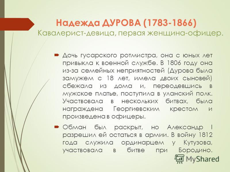 Надежда ДУРОВА (1783-1866) Кавалерист-девица, первая женщина-офицер. Дочь гусарского ротмистра, она с юных лет привыкла к военной службе. В 1806 году она из-за семейных неприятностей (Дурова была замужем с 18 лет, имела двоих сыновей) сбежала из дома