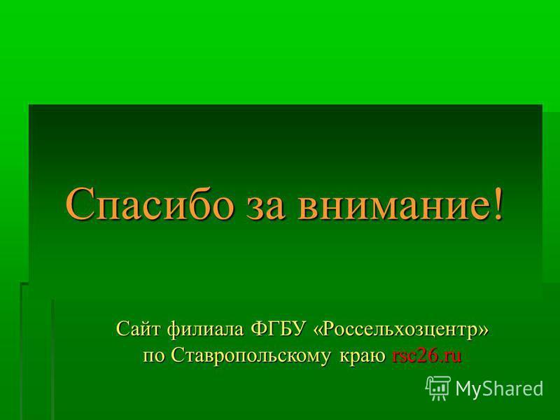 Спасибо за внимание! Сайт филиала ФГБУ «Россельхозцентр» по Ставропольскому краю rsc26.ru
