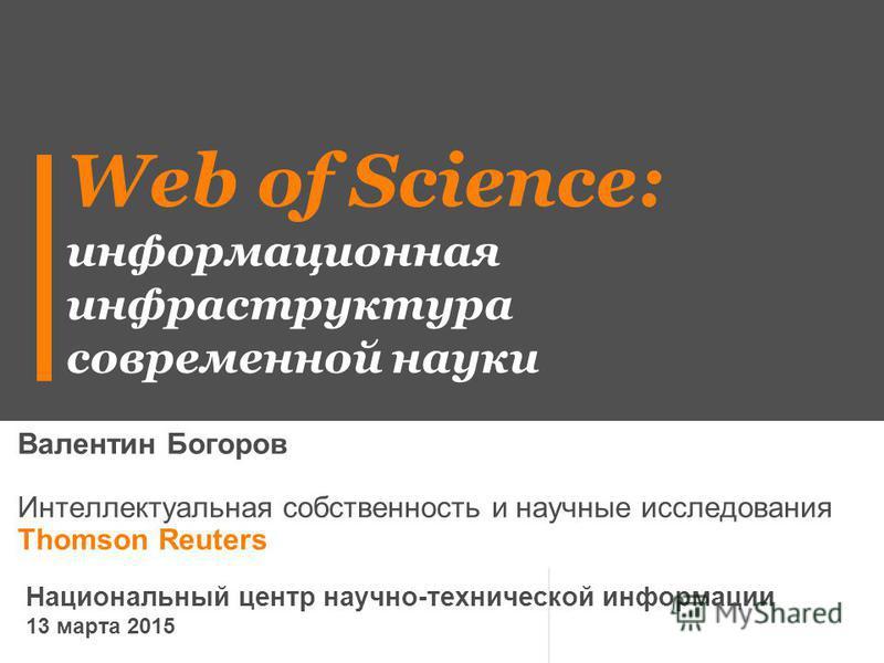 Web of Science: информационная инфраструктура современной науки Валентин Богоров Интеллектуальная собственность и научные исследования Thomson Reuters Национальный центр научно-технической информации 13 марта 2015
