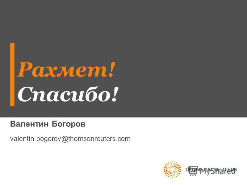 Рахмет! Спасибо! Валентин Богоров valentin.bogorov@thomsonreuters.com