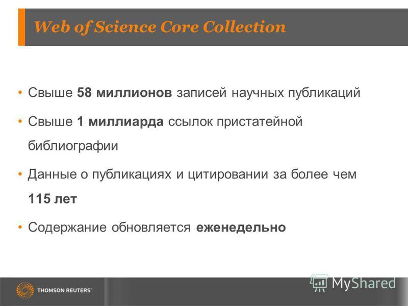 Web of Science Core Collection Свыше 58 миллионов записей научных публикаций Свыше 1 миллиарда ссылок пристатейной библиографии Данные о публикациях и цитировании за более чем 115 лет Содержание обновляется еженедельно