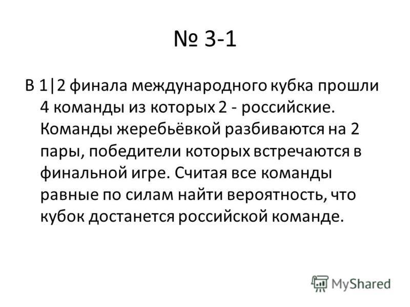 3-1 В 1|2 финала международного кубка прошли 4 команды из которых 2 - российские. Команды жеребьёвкой разбиваются на 2 пары, победители которых встречаются в финальной игре. Считая все команды равные по силам найти вероятность, что кубок достанется р