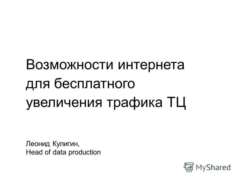 Возможности интернета для бесплатного увеличения трафика ТЦ Леонид Кулигин, Head of data production