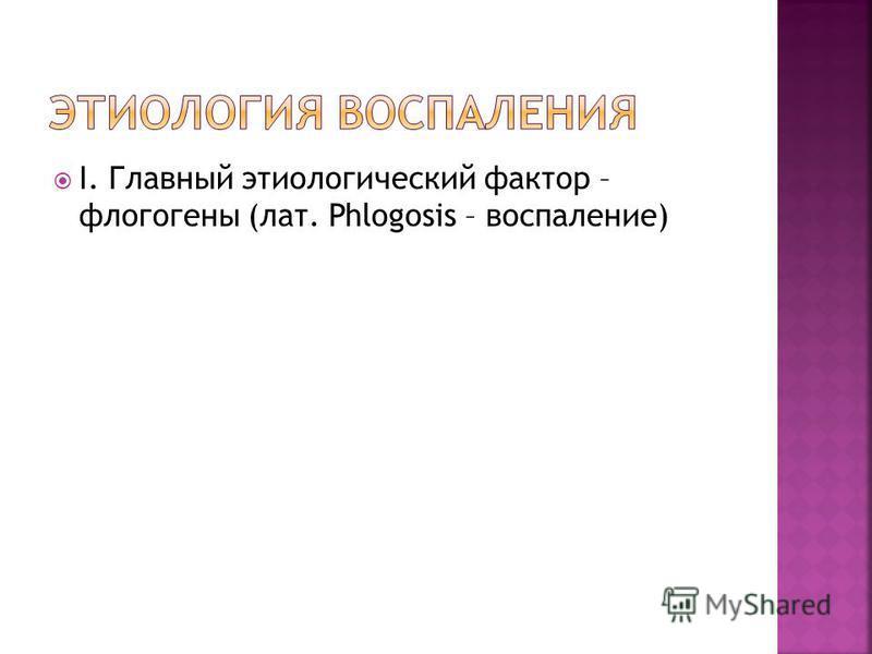 I. Главный этиологический фактор – флогогены (лат. Phlogosis – воспаление)