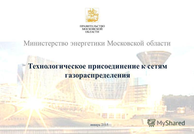 Министерство энергетики Московской области январь 2015 Технологическое присоединение к сетям газораспределения