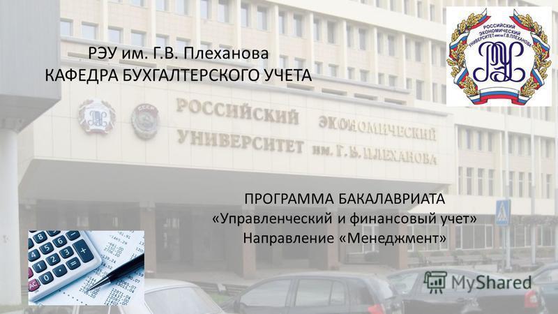 ПРОГРАММА БАКАЛАВРИАТА «Управленческий и финансовый учет» Направление «Менеджмент» РЭУ им. Г.В. Плеханова КАФЕДРА БУХГАЛТЕРСКОГО УЧЕТА