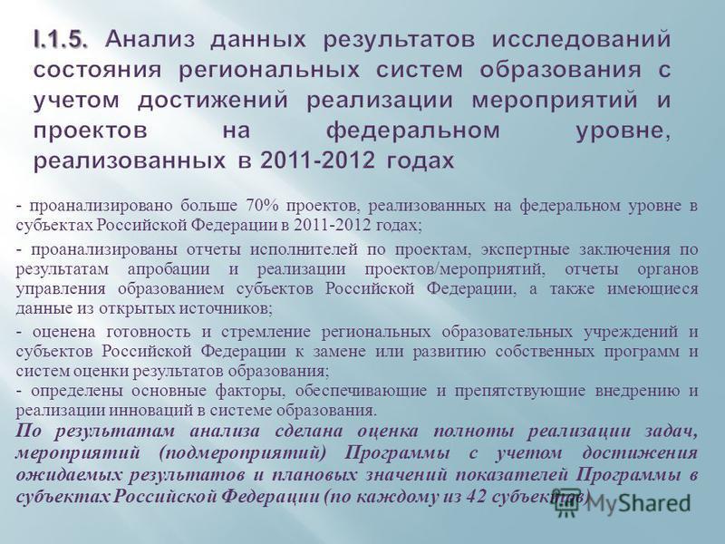 - проанализировано больше 70% проектов, реализованных на федеральном уровне в субъектах Российской Федерации в 2011-2012 годах ; - проанализированы отчеты исполнителей по проектам, экспертные заключения по результатам апробации и реализации проектов