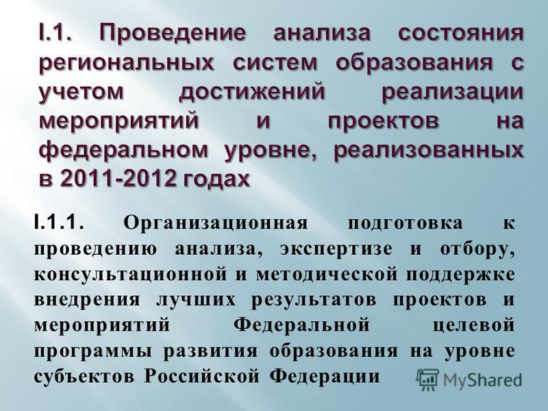 I.1.1. Организационная подготовка к проведению анализа, экспертизе и отбору, консультационной и методической поддержке внедрения лучших результатов проектов и мероприятий Федеральной целевой программы развития образования на уровне субъектов Российск