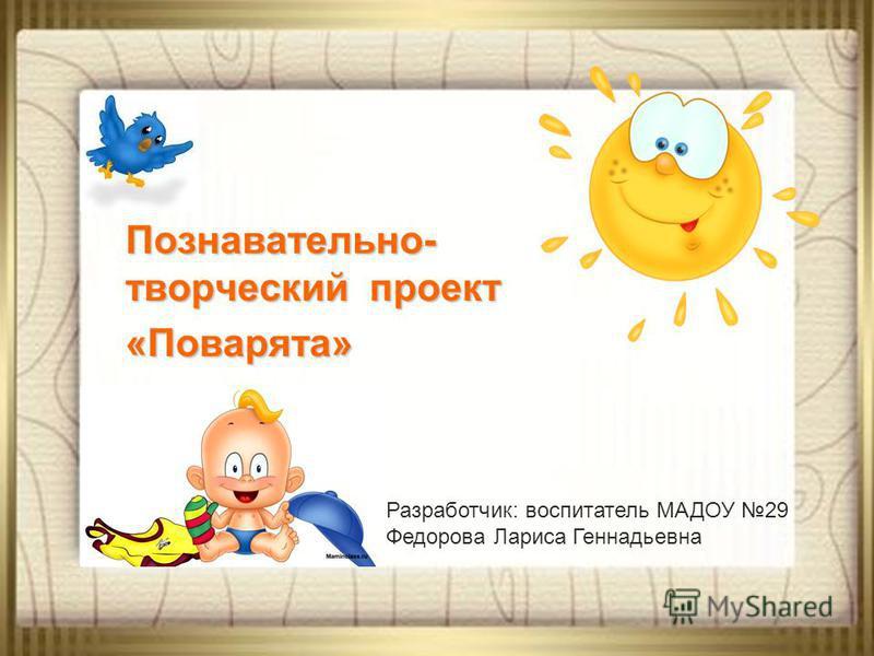 Познавательно- творческий проект «Поварята» Разработчик: воспитатель МАДОУ 29 Федорова Лариса Геннадьевна
