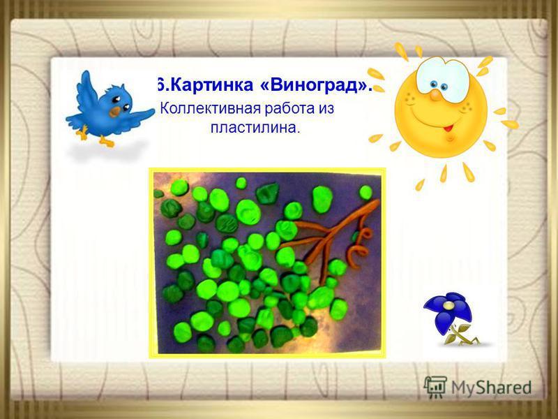 6. Картинка «Виноград». Коллективная работа из пластилина.
