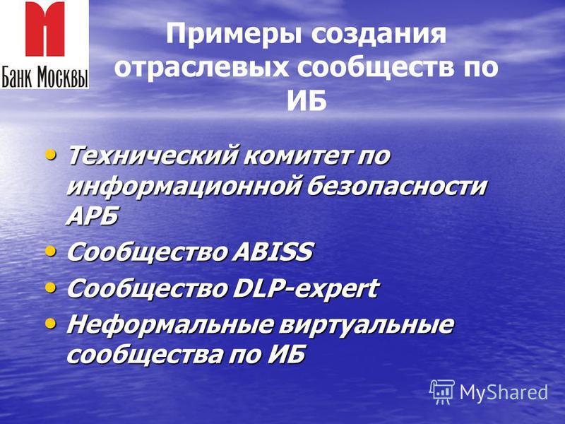 Технический комитет по информационной безопасности АРБ Технический комитет по информационной безопасности АРБ Сообщество ABISS Сообщество ABISS Сообщество DLP-expert Сообщество DLP-expert Неформальные виртуальные сообщества по ИБ Неформальные виртуал