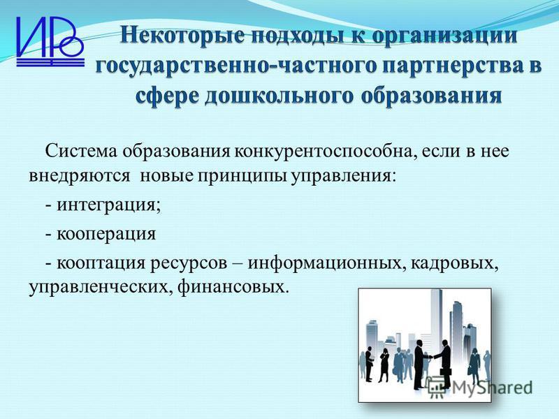 Система образования конкурентоспособна, если в нее внедряются новые принципы управления: - интеграция; - кооперация - кооптация ресурсов – информационных, кадровых, управленческих, финансовых.