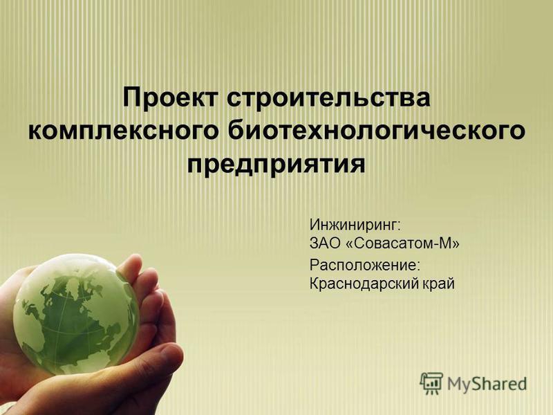 Проект строительства комплексного биотехнологического предприятия Инжиниринг: ЗАО «Совасатом-М» Расположение: Краснодарский край