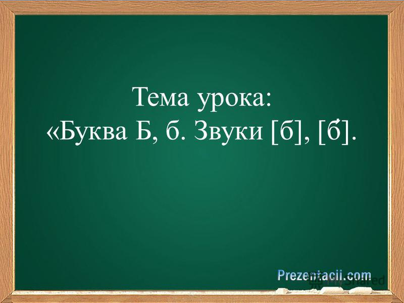 Тема урока: «Буква Б, б. Звуки [б], [б ̓ ].