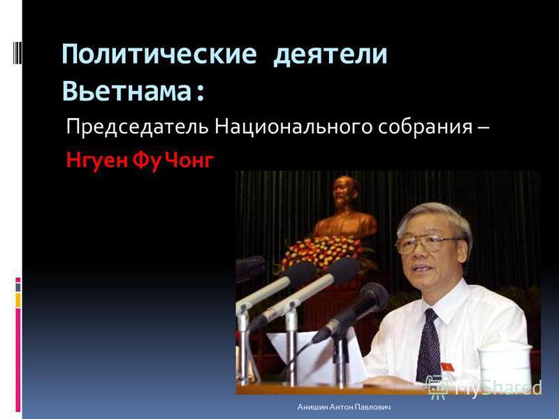 Политические деятели Вьетнама: Председатель Национального собрания – Нгуен Фу Чонг Анишин Антон Павлович