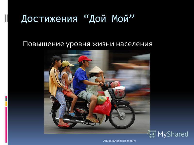 Достижения Дой Мой Повышение уровня жизни населения Анишин Антон Павлович