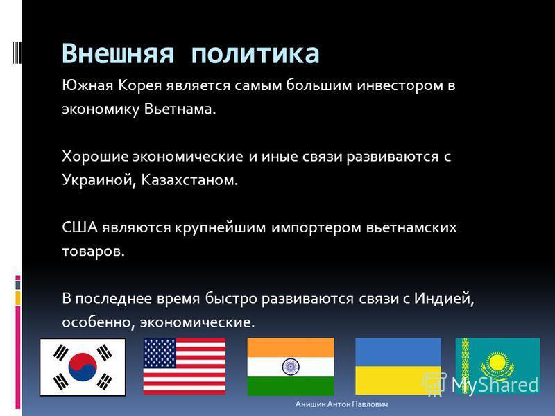 Внешняя политика Южная Корея является самым большим инвестором в экономику Вьетнама. Хорошие экономические и иные связи развиваются с Украиной, Казахстаном. США являются крупнейшим импортером вьетнамских товаров. В последнее время быстро развиваются