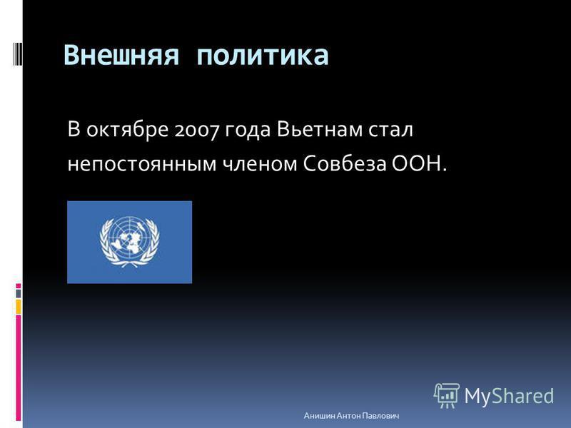Внешняя политика В октябре 2007 года Вьетнам стал непостоянным членом Совбеза ООН. Анишин Антон Павлович
