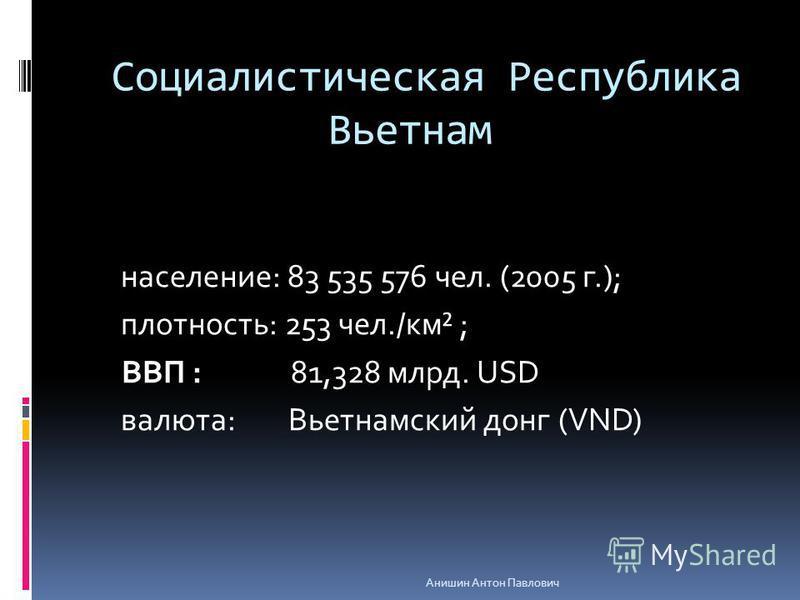 Социалистическая Республика Вьетнам население: 83 535 576 чел. (2005 г.); плотность: 253 чел./км² ; ВВП : 81,328 млрд. USD валюта: Вьетнамский донг (VND) Анишин Антон Павлович
