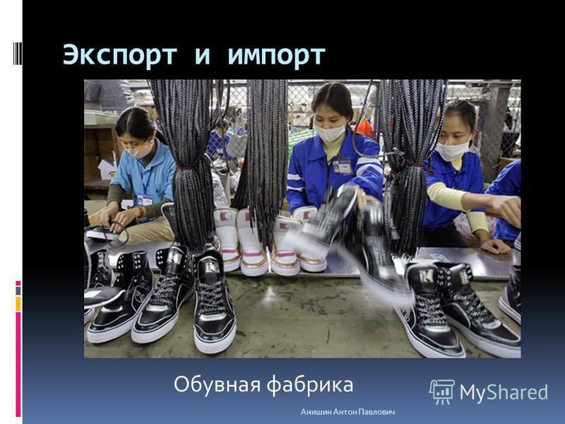 Экспорт и импорт Обувная фабрика Анишин Антон Павлович