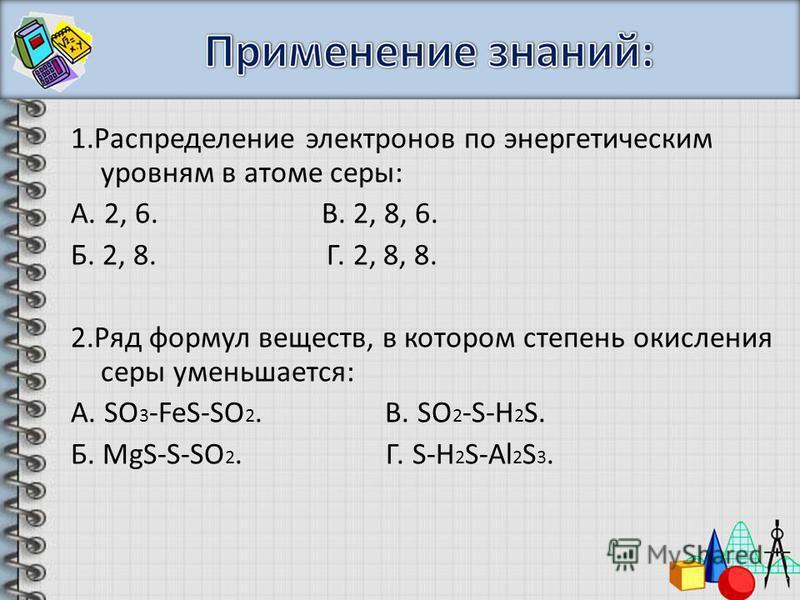 1. Распределение электронов по энергетическим уровням в атоме серы: А. 2, 6. В. 2, 8, 6. Б. 2, 8. Г. 2, 8, 8. 2. Ряд формул веществ, в котором степень окисления серы уменьшается: А. SO 3 -FeS-SO 2. В. SO 2 -S-H 2 S. Б. MgS-S-SO 2. Г. S-H 2 S-Al 2 S 3