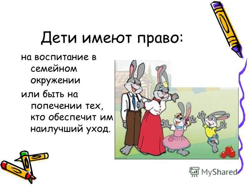 Дети имеют право: на воспитание в семейном окружении или быть на попечении тех, кто обеспечит им наилучший уход.